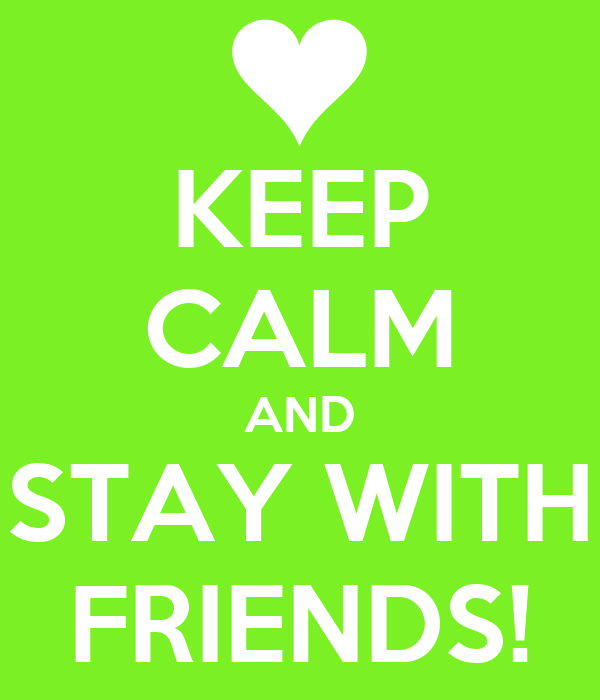 KEEP CALM AND STAY WITH FRIENDS!