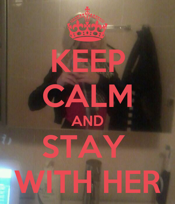 KEEP CALM AND STAY  WITH HER