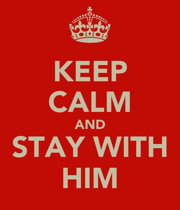 KEEP CALM AND STAY WITH HIM