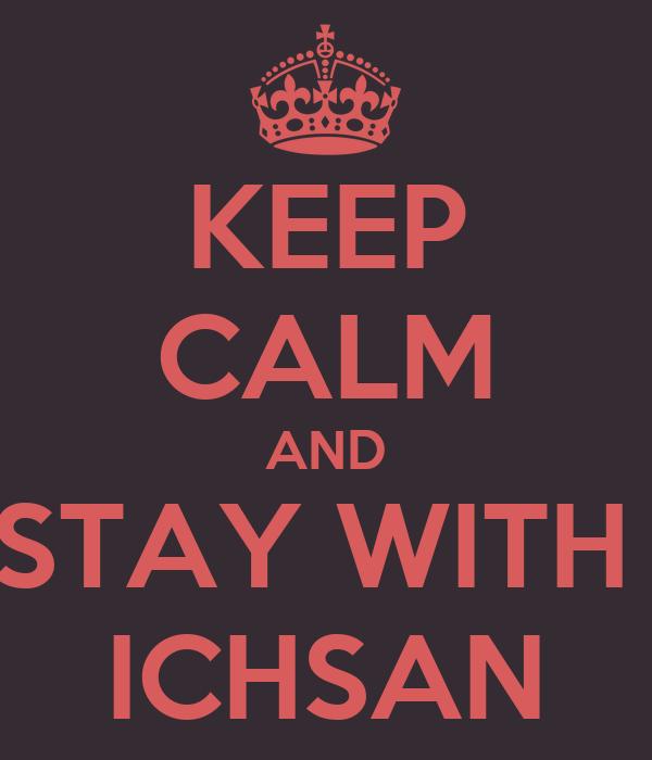 KEEP CALM AND STAY WITH  ICHSAN