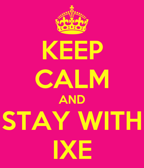 KEEP CALM AND STAY WITH IXE