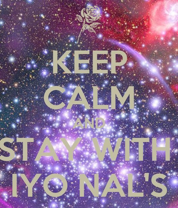 KEEP CALM AND STAY WITH  IYO NAL'S