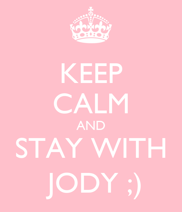 KEEP CALM AND STAY WITH  JODY ;)