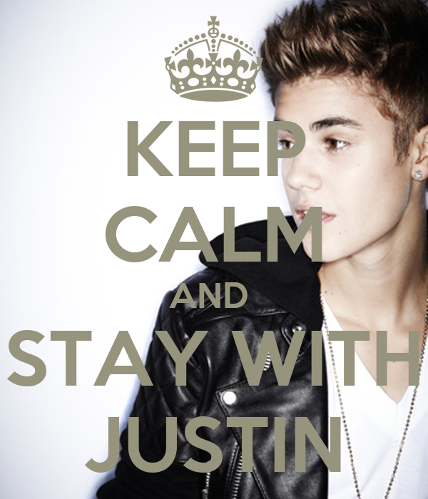 KEEP CALM AND  STAY WITH JUSTIN