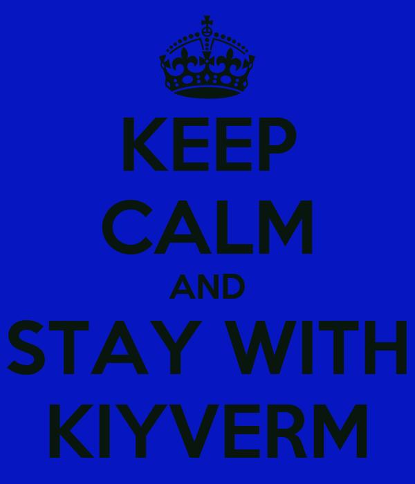 KEEP CALM AND STAY WITH KIYVERM