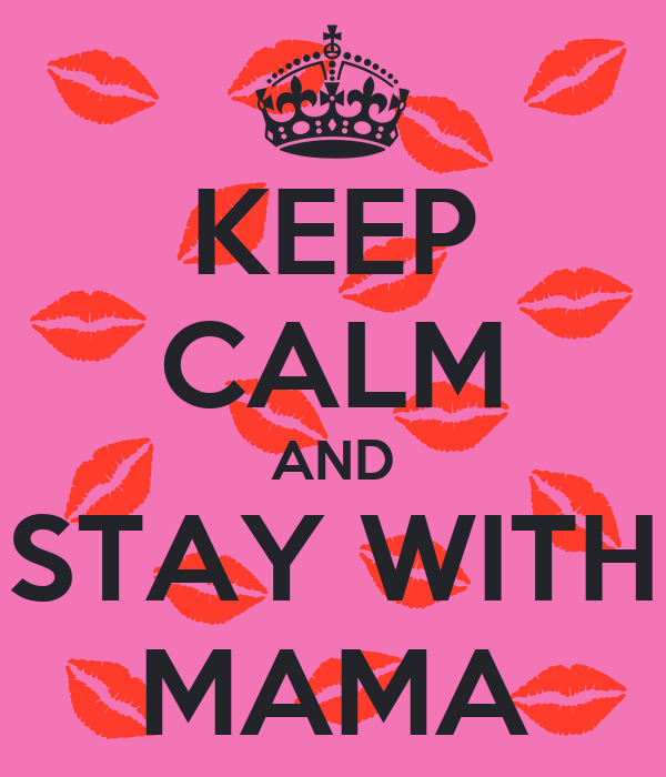 KEEP CALM AND STAY WITH MAMA