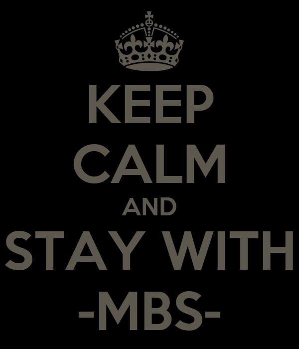 KEEP CALM AND STAY WITH -MBS-