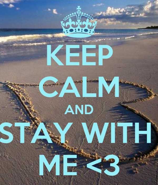 KEEP CALM AND STAY WITH  ME <3