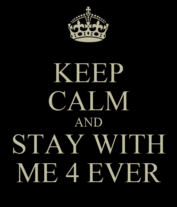 KEEP CALM AND STAY WITH ME 4 EVER