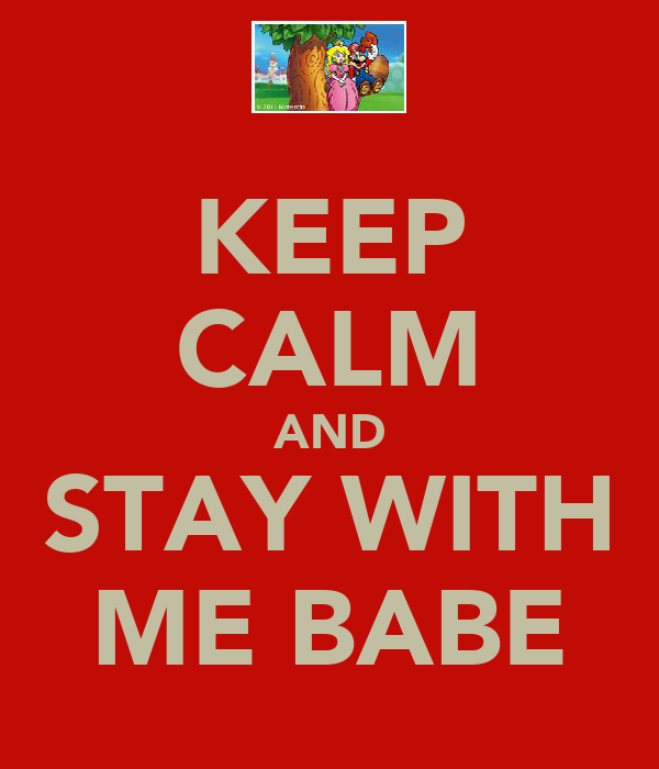 KEEP CALM AND STAY WITH ME BABE