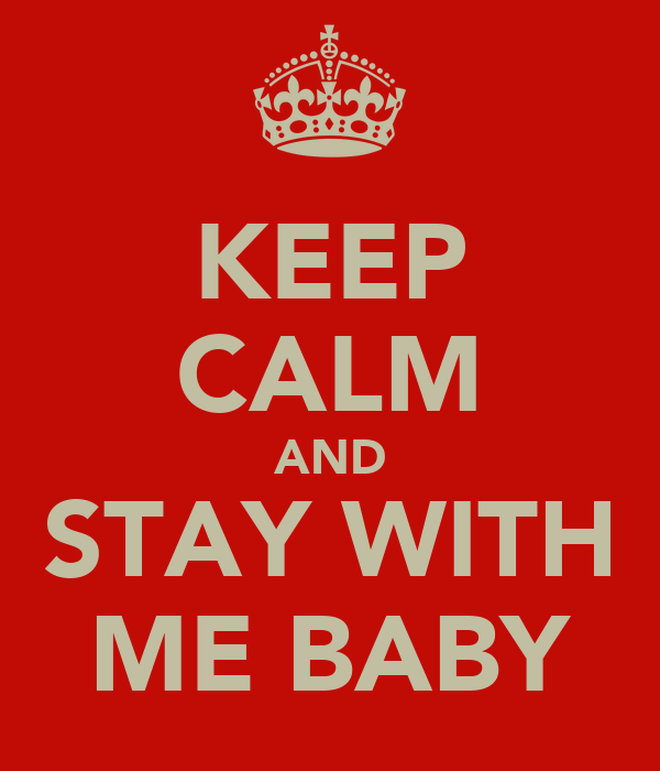 KEEP CALM AND STAY WITH ME BABY
