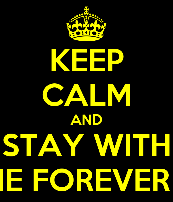 KEEP CALM AND STAY WITH ME FOREVER ?