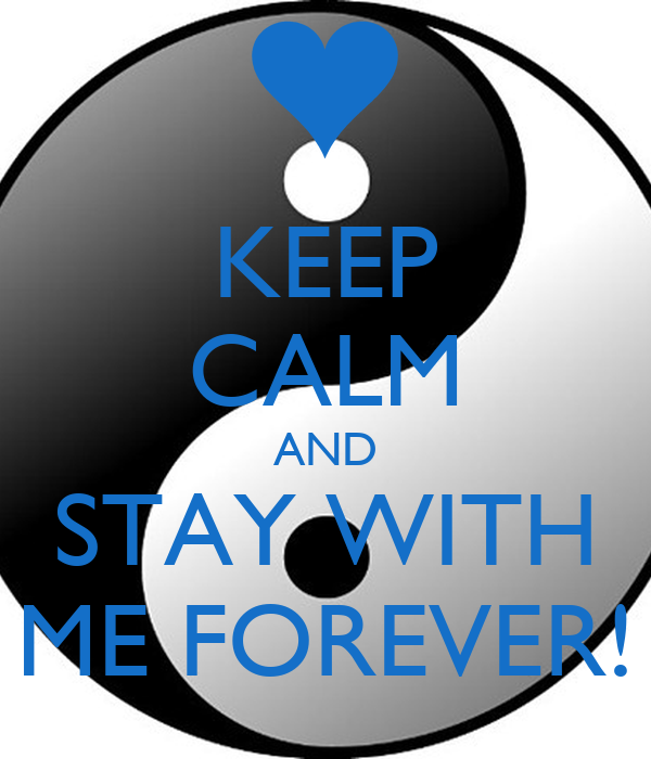 KEEP CALM AND STAY WITH ME FOREVER!