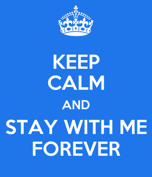 KEEP CALM AND STAY WITH ME FOREVER