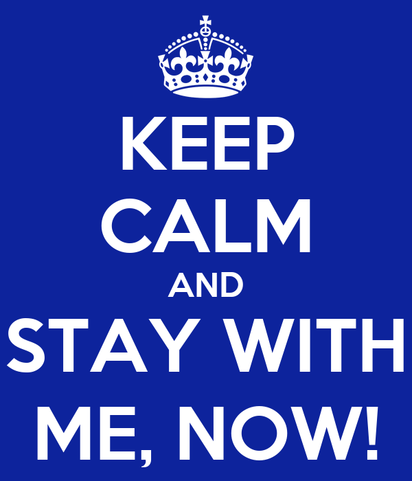 KEEP CALM AND STAY WITH ME, NOW!