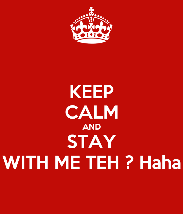 KEEP CALM AND STAY WITH ME TEH ? Haha
