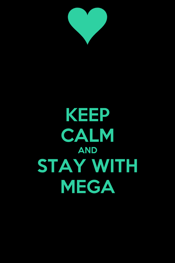KEEP CALM AND STAY WITH MEGA