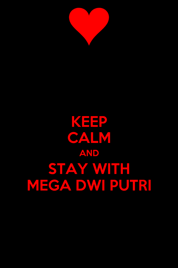 KEEP CALM AND STAY WITH MEGA DWI PUTRI