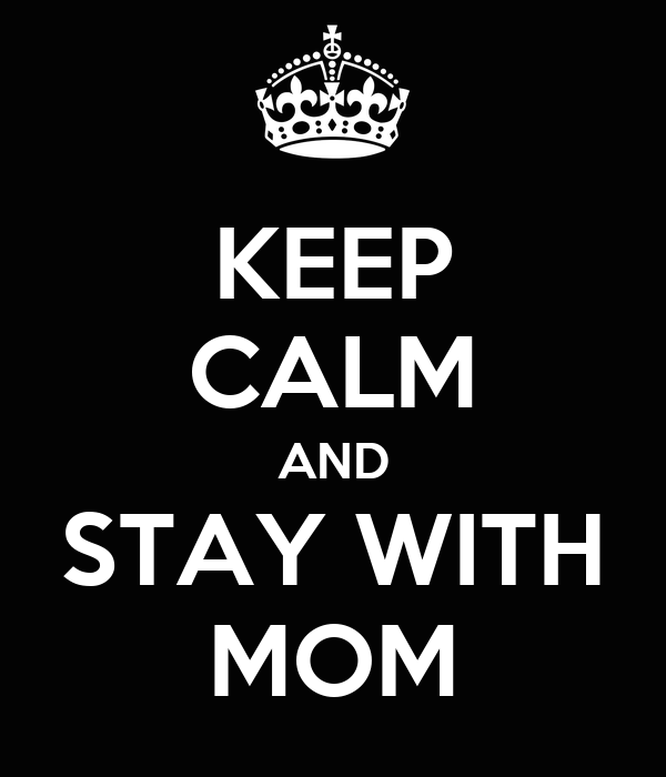 KEEP CALM AND STAY WITH MOM