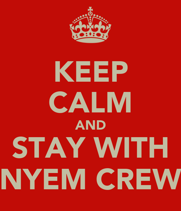 KEEP CALM AND STAY WITH NYEM CREW