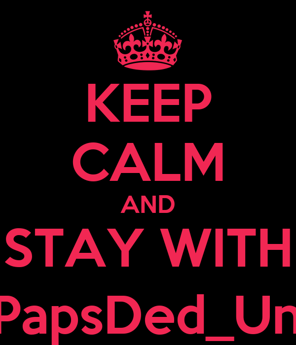 KEEP CALM AND STAY WITH @PapsDed_Unyu