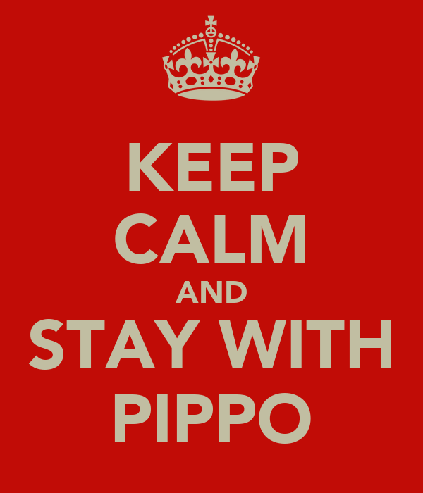 KEEP CALM AND STAY WITH PIPPO