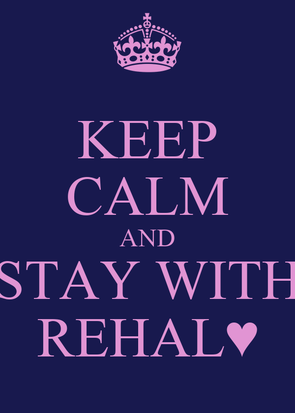KEEP CALM AND STAY WITH REHAL♥
