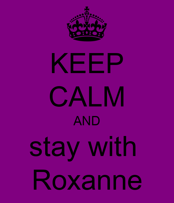 KEEP CALM AND stay with  Roxanne