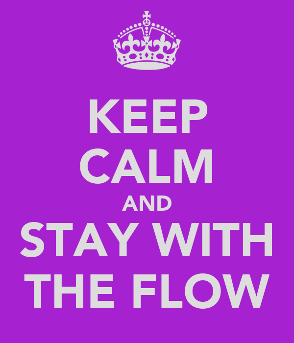 KEEP CALM AND STAY WITH THE FLOW