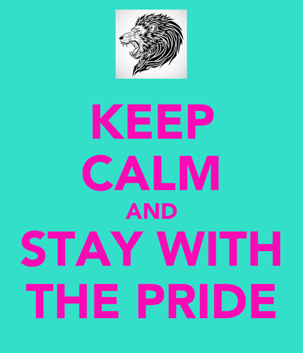 KEEP CALM AND STAY WITH THE PRIDE