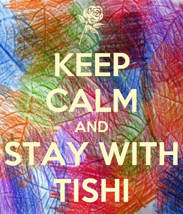 KEEP CALM AND STAY WITH TISHI