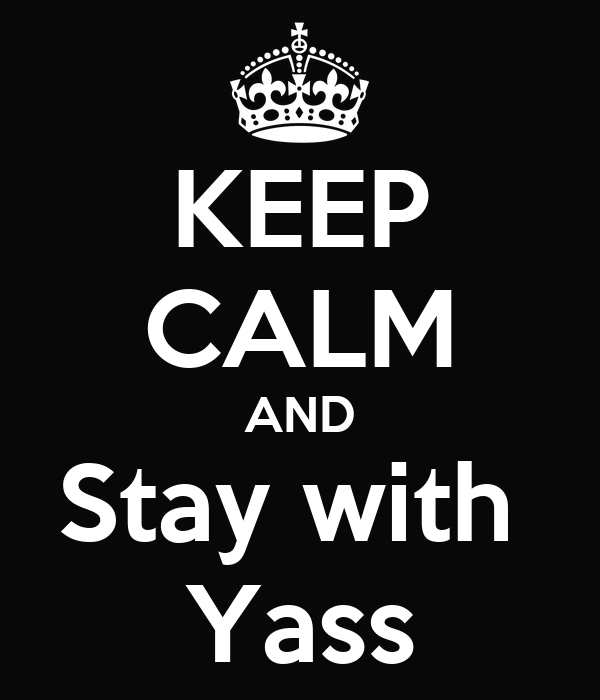 KEEP CALM AND Stay with  Yass