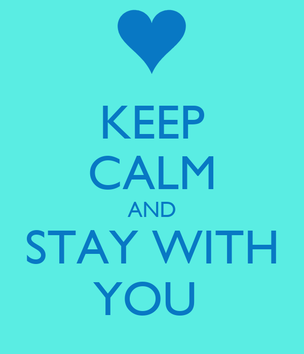 KEEP CALM AND STAY WITH YOU