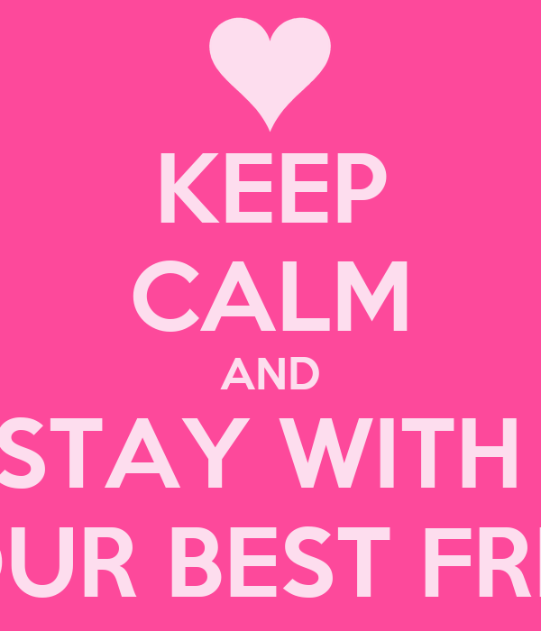 KEEP CALM AND STAY WITH  YOUR BEST FRIED
