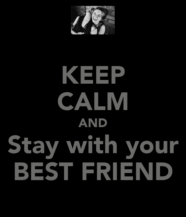KEEP CALM AND Stay with your BEST FRIEND