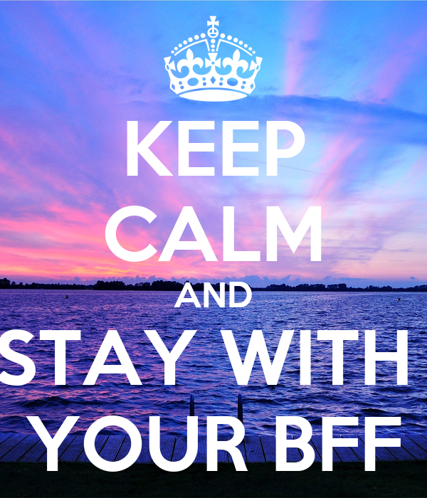 KEEP CALM AND STAY WITH  YOUR BFF