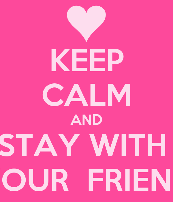 KEEP CALM AND STAY WITH  YOUR  FRIEND