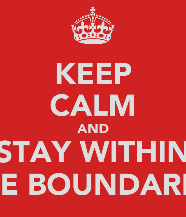 KEEP CALM AND STAY WITHIN THE BOUNDARIES