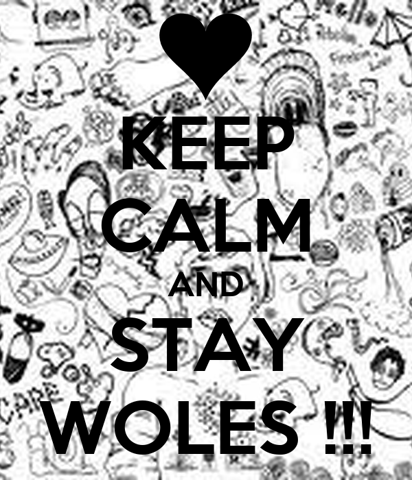KEEP CALM AND STAY WOLES !!!