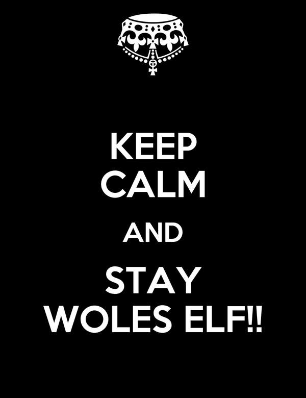 KEEP CALM AND STAY WOLES ELF!!