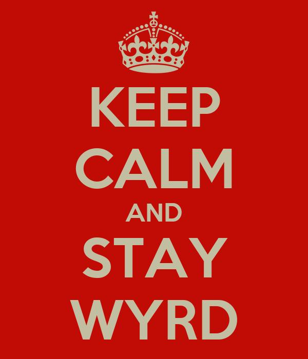 KEEP CALM AND STAY WYRD