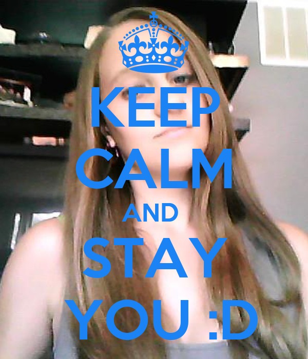 KEEP CALM AND  STAY  YOU :D