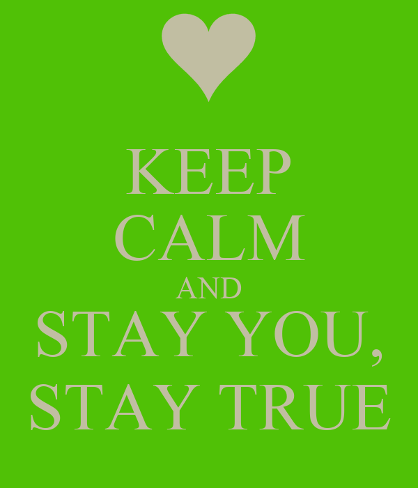 KEEP CALM AND STAY YOU, STAY TRUE