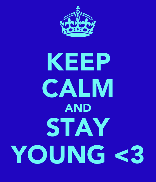 KEEP CALM AND STAY YOUNG <3