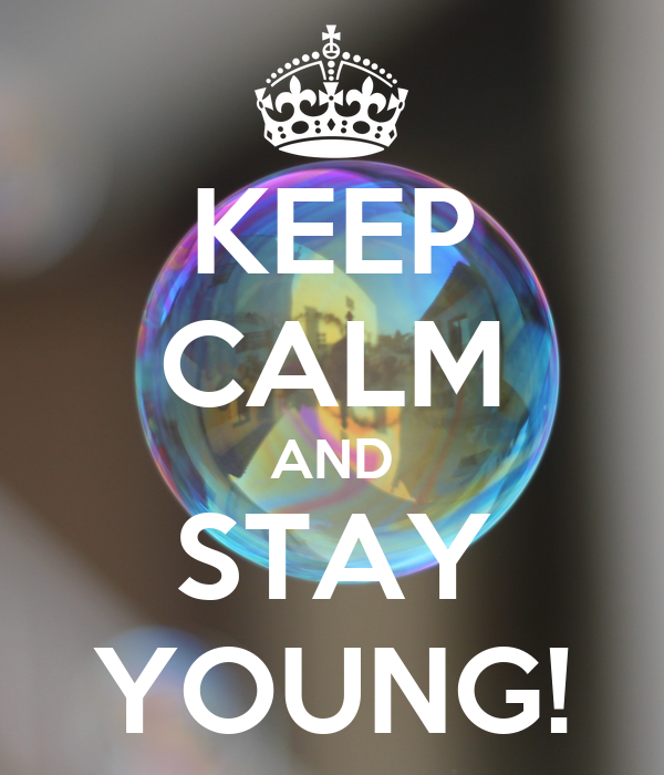 KEEP CALM AND STAY YOUNG!