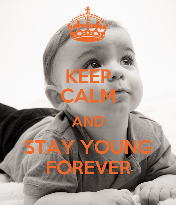 KEEP CALM AND STAY YOUNG FOREVER