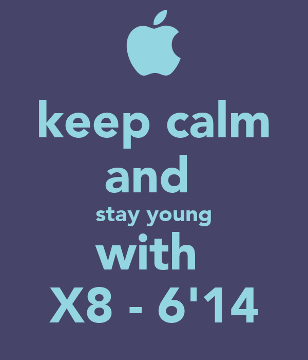 keep calm and  stay young with  X8 - 6'14