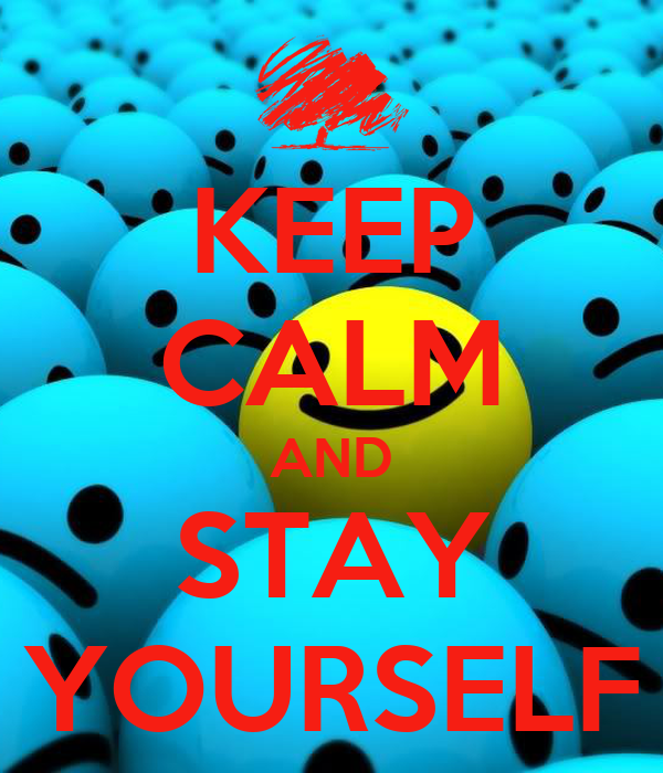 KEEP CALM AND STAY YOURSELF