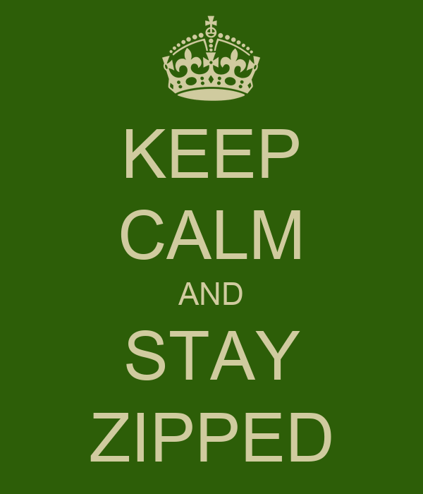 KEEP CALM AND STAY ZIPPED