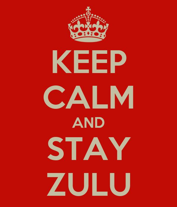 KEEP CALM AND STAY ZULU